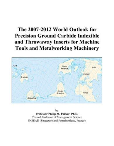 The 2007-2012 World Outlook for Precision Ground Carbide Indexible and Throwaway Inserts for Machine Tools and Metalworking Machinery