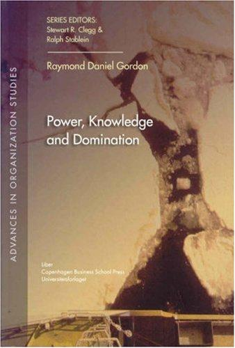 Power, Knowledge and Domination (Advances in Organization Studies) by Raymond Daniel Gordon